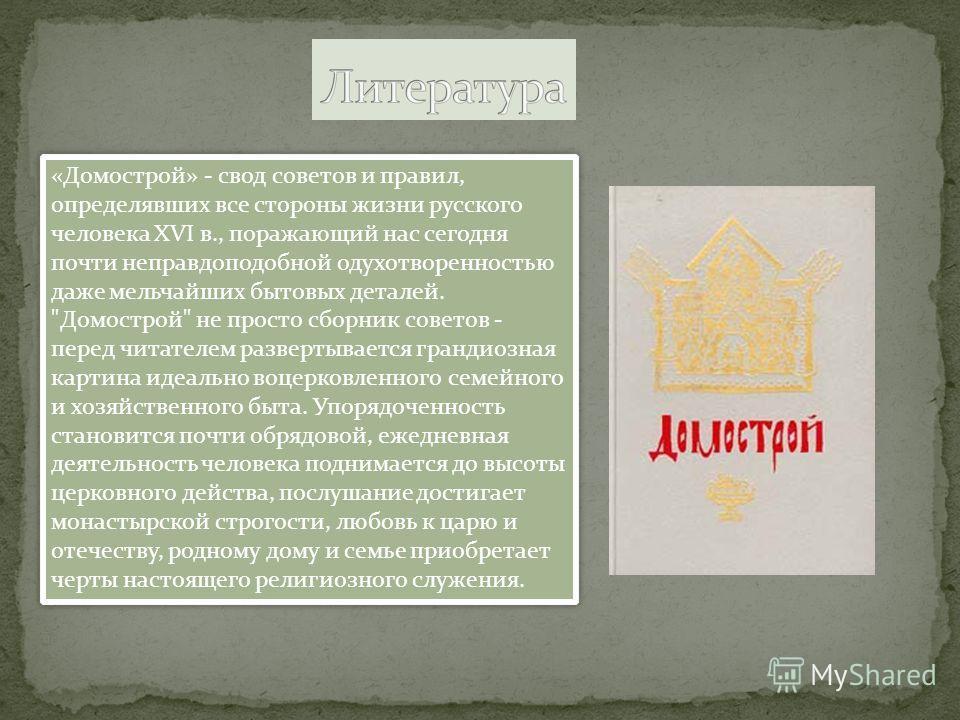 «Домострой» - свод советов и правил, определявших все стороны жизни русского человека XVI в., поражающий нас сегодня почти неправдоподобной одухотворенностью даже мельчайших бытовых деталей.
