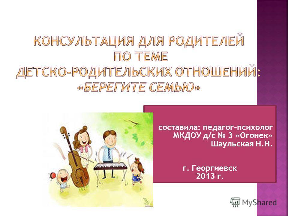 составила: педагог-психолог МКДОУ д/с 3 «Огонек» Шаульская Н.Н. г. Георгиевск 2013 г.