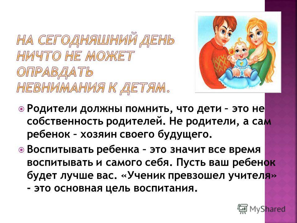 Родители должны помнить, что дети – это не собственность родителей. Не родители, а сам ребенок – хозяин своего будущего. Воспитывать ребенка – это значит все время воспитывать и самого себя. Пусть ваш ребенок будет лучше вас. «Ученик превзошел учител