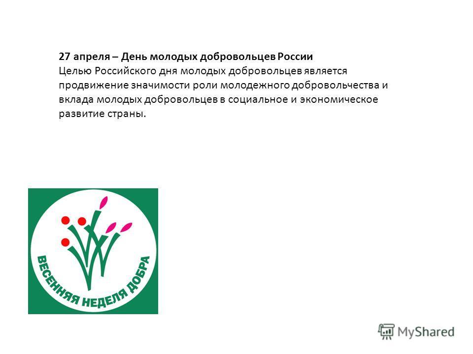 27 апреля – День молодых добровольцев России Целью Российского дня молодых добровольцев является продвижение значимости роли молодежного добровольчества и вклада молодых добровольцев в социальное и экономическое развитие страны.