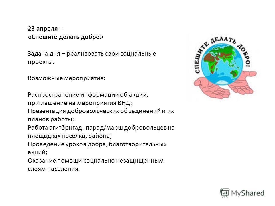 23 апреля – «Спешите делать добро» Задача дня – реализовать свои социальные проекты. Возможные мероприятия: Распространение информации об акции, приглашение на мероприятия ВНД; Презентация добровольческих объединений и их планов работы; Работа агитбр
