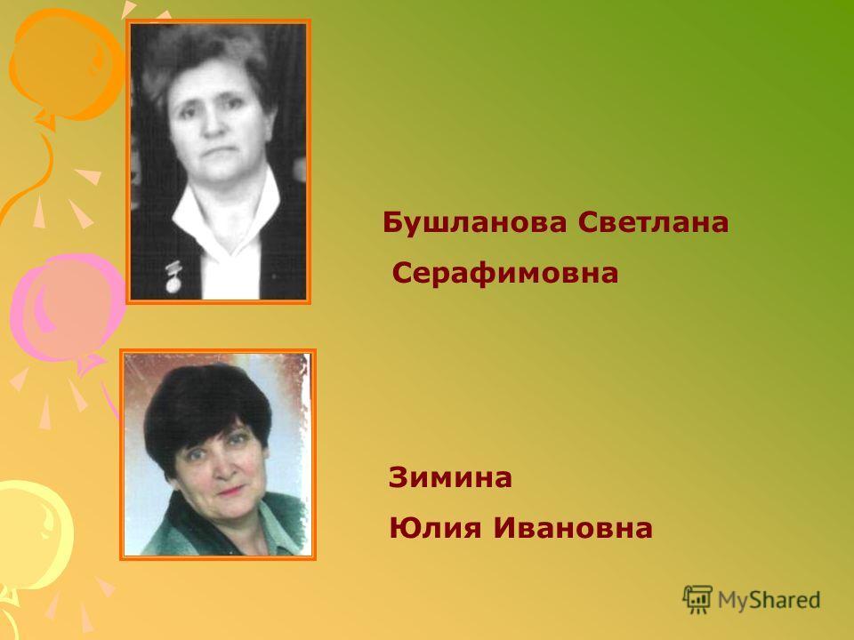 Бушланова Светлана Серафимовна Зимина Юлия Ивановна