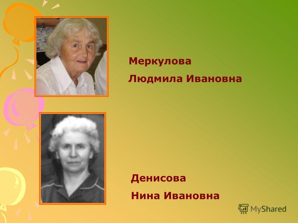 Денисова Нина Ивановна Меркулова Людмила Ивановна
