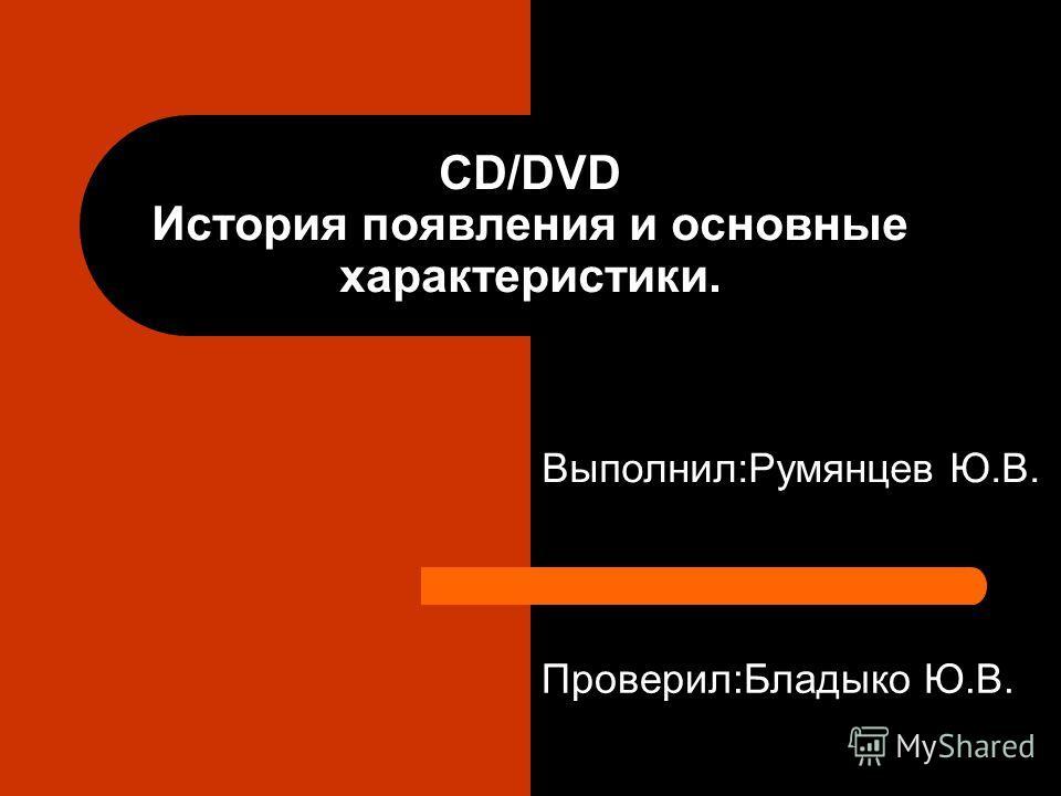 CD/DVD История появления и основные характеристики. Проверил:Бладыко Ю.В. Выполнил:Румянцев Ю.В.