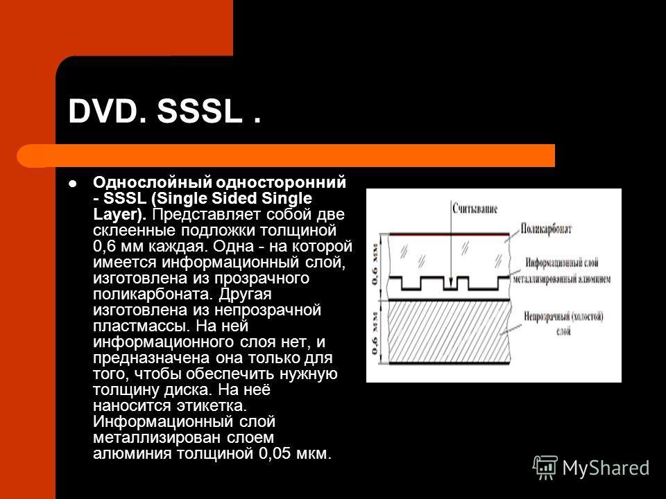 DVD. SSSL. Однослойный односторонний - SSSL (Single Sided Single Layer). Представляет собой две склеенные подложки толщиной 0,6 мм каждая. Одна - на которой имеется информационный слой, изготовлена из прозрачного поликарбоната. Другая изготовлена из