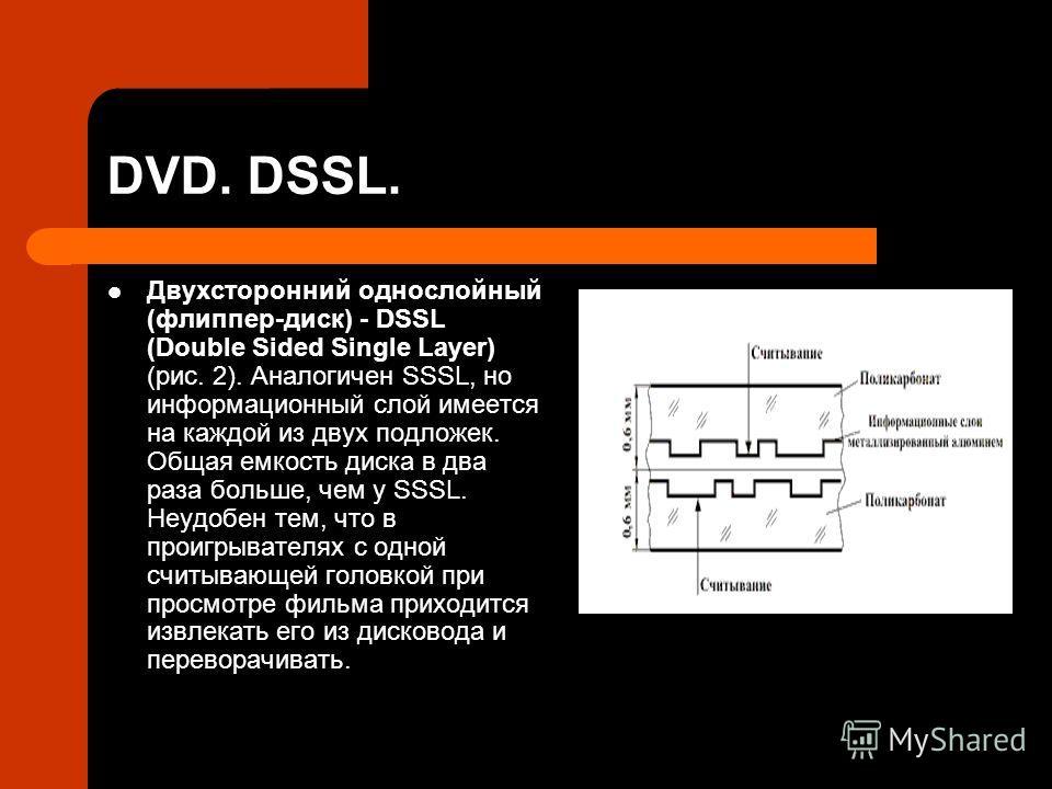DVD. DSSL. Двухсторонний однослойный (флиппер-диск) - DSSL (Double Sided Single Layer) (рис. 2). Аналогичен SSSL, но информационный слой имеется на каждой из двух подложек. Общая емкость диска в два раза больше, чем у SSSL. Неудобен тем, что в проигр