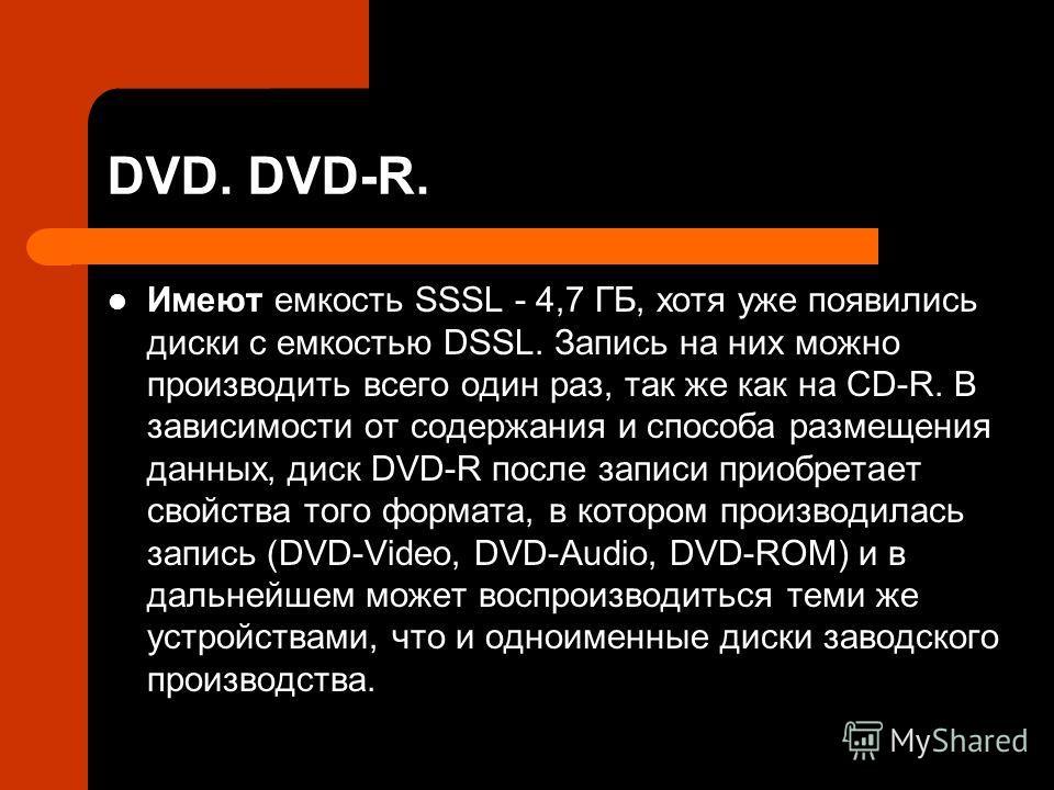 DVD. DVD-R. Имеют емкость SSSL - 4,7 ГБ, хотя уже появились диски с емкостью DSSL. Запись на них можно производить всего один раз, так же как на CD-R. В зависимости от содержания и способа размещения данных, диск DVD-R после записи приобретает свойст