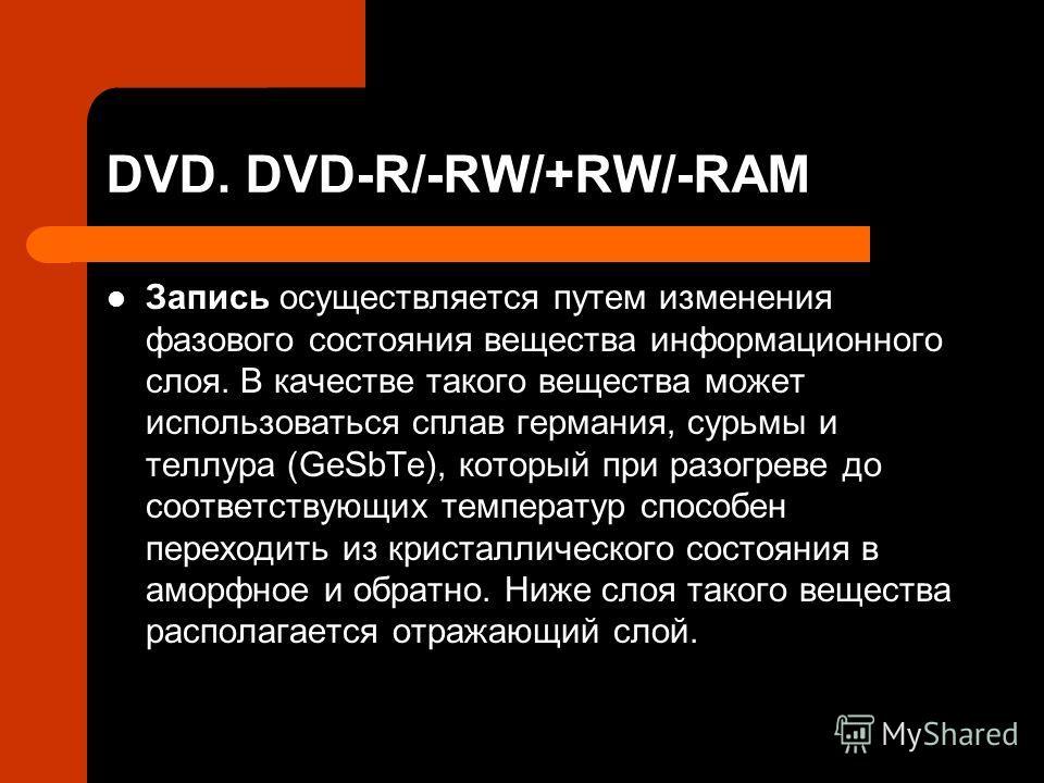 DVD. DVD-R/-RW/+RW/-RAM Запись осуществляется путем изменения фазового состояния вещества информационного слоя. В качестве такого вещества может использоваться сплав германия, сурьмы и теллура (GeSbTe), который при разогреве до соответствующих темпер