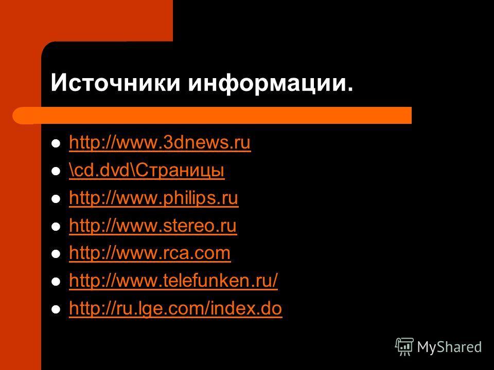 Источники информации. http://www.3dnews.ru \cd.dvd\Страницы http://www.philips.ru http://www.stereo.ru http://www.rca.com http://www.telefunken.ru/ http://ru.lge.com/index.do
