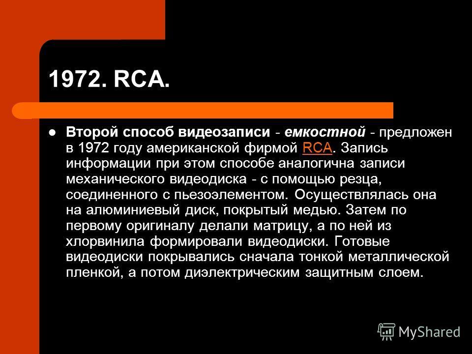 1972. RCA. Второй способ видеозаписи - емкостной - предложен в 1972 году американской фирмой RCA. Запись информации при этом способе аналогична записи механического видеодиска - с помощью резца, соединенного с пьезоэлементом. Осуществлялась она на ал