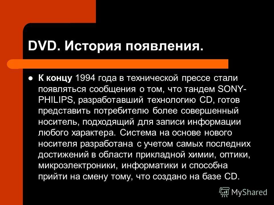 DVD. История появления. К концу 1994 года в технической прессе стали появляться сообщения о том, что тандем SONY- PHILIPS, разработавший технологию CD, готов представить потребителю более совершенный носитель, подходящий для записи информации любого