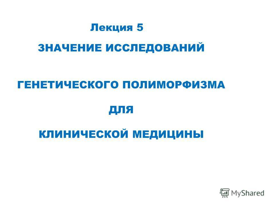 Лекция 5 ЗНАЧЕНИЕ ИССЛЕДОВАНИЙ ГЕНЕТИЧЕСКОГО ПОЛИМОРФИЗМА ДЛЯ КЛИНИЧЕСКОЙ МЕДИЦИНЫ