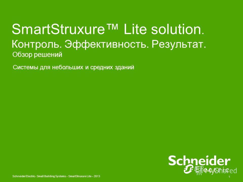 Schneider Electric 1 - Small Building Systems – SmartStruxure Lite – 2013 SmartStruxure Lite solution. Контроль. Эффективность. Результат. Обзор решений Системы для небольших и средних зданий