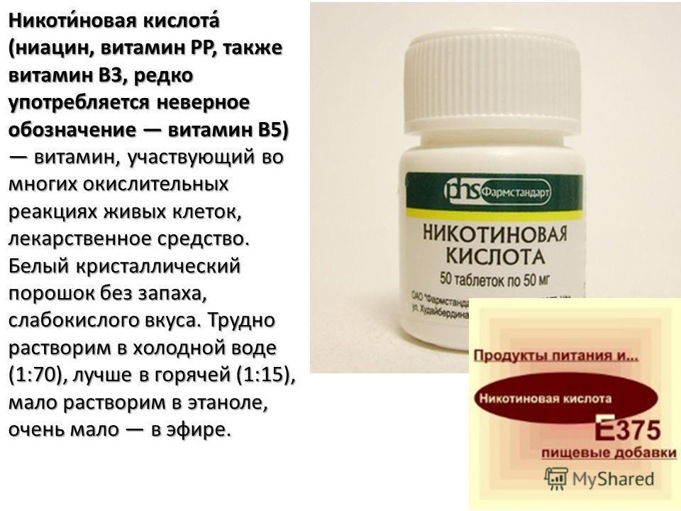 Никоти́новая кислота́ (ниацин, витамин PP, также витамин B3, редко употребляется неверное обозначение витамин B5) витамин, участвующий во многих окислительных реакциях живых клеток, лекарственное средство. Белый кристаллический порошок без запаха, сл