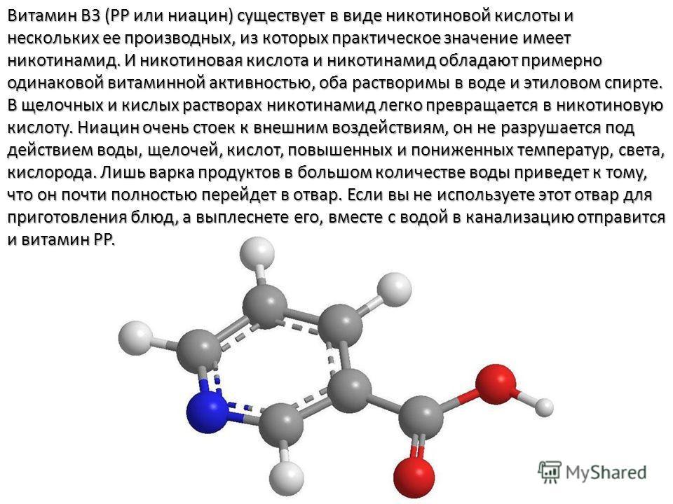 Витамин B3 (PP или ниацин) существует в виде никотиновой кислоты и нескольких ее производных, из которых практическое значение имеет никотинамид. И никотиновая кислота и никотинамид обладают примерно одинаковой витаминной активностью, оба растворимы
