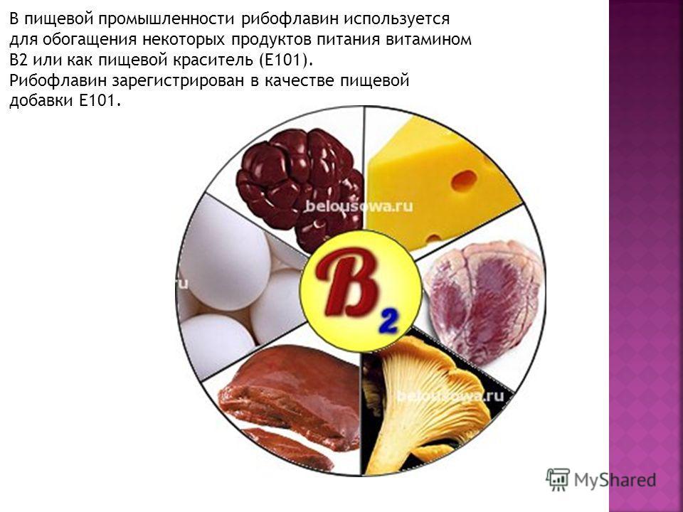 В пищевой промышленности рибофлавин используется для обогащения некоторых продуктов питания витамином B2 или как пищевой краситель (E101). Рибофлавин зарегистрирован в качестве пищевой добавки Е101.
