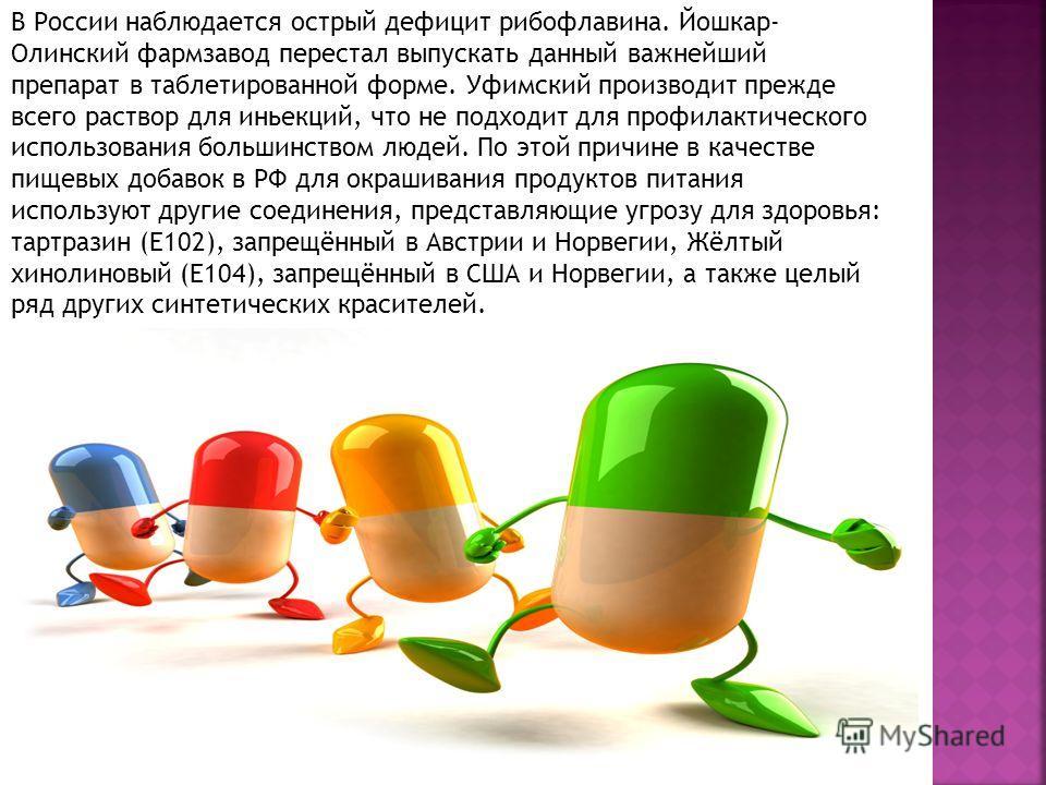 В России наблюдается острый дефицит рибофлавина. Йошкар- Олинский фармзавод перестал выпускать данный важнейший препарат в таблетированной форме. Уфимский производит прежде всего раствор для инъекций, что не подходит для профилактического использован