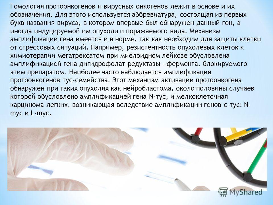 Гомология протоонкогенов и вирусных онкогенов лежит в основе и их обозначения. Для этого используется аббревиатура, состоящая из первых букв названия вируса, в котором впервые был обнаружен данный ген, а иногда индуцируемой им опухоли и поражаемого в