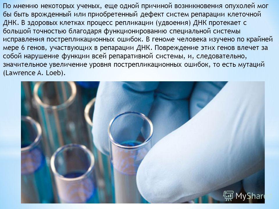 По мнению некоторых ученых, еще одной причиной возникновения опухолей мог бы быть врожденный или приобретенный дефект систем репарации клеточной ДНК. В здоровых клетках процесс репликации (удвоения) ДНК протекает с большой точностью благодаря функцио