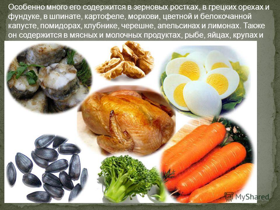 Особенно много его содержится в зерновых ростках, в грецких орехах и фундуке, в шпинате, картофеле, моркови, цветной и белокочанной капусте, помидорах, клубнике, черешне, апельсинах и лимонах. Также он содержится в мясных и молочных продуктах, рыбе,