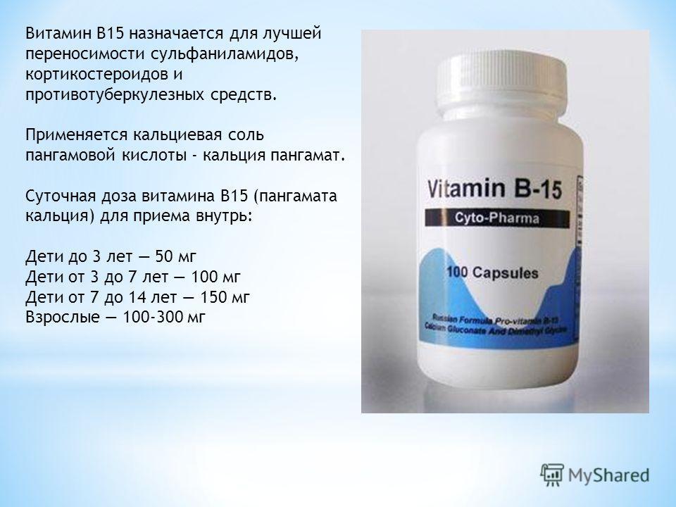 Витамин B15 назначается для лучшей переносимости сульфаниламидов, кортикостероидов и противотуберкулезных средств. Применяется кальциевая соль пангамовой кислоты - кальция пангамат. Суточная доза витамина B15 (пангамата кальция) для приема внутрь: Де
