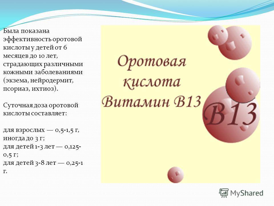 Была показана эффективность оротовой кислоты у детей от 6 месяцев до 10 лет, страдающих различными кожными заболеваниями (экзема, нейродермит, псориаз, ихтиоз). Суточная доза оротовой кислоты составляет: для взрослых 0,5-1,5 г, иногда до 3 г; для дет