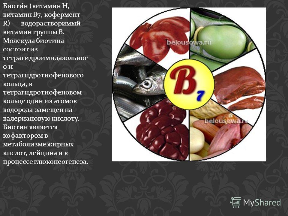Биотин ( витамин Н, витамин B7, кофермент R) водорастворимый витамин группы В. Молекула биотина состоит из тетрагидроимидазольног о и тетрагидротиофенового кольца, в тетрагидротиофеновом кольце один из атомов водорода замещен на валериановую кислоту.
