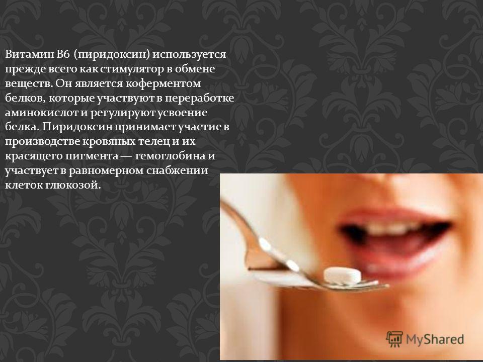 Витамин B6 ( пиридоксин ) используется прежде всего как стимулятор в обмене веществ. Он является коферментом белков, которые участвуют в переработке аминокислот и регулируют усвоение белка. Пиридоксин принимает участие в производстве кровяных телец и
