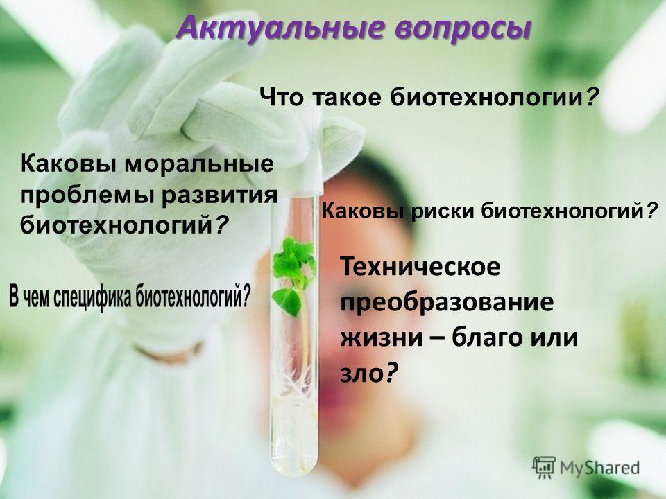 Что такое биотехнологии? Каковы моральные проблемы развития биотехнологий? Каковы риски биотехнологий? Актуальные вопросы Техническое преобразование жизни – благо или зло?