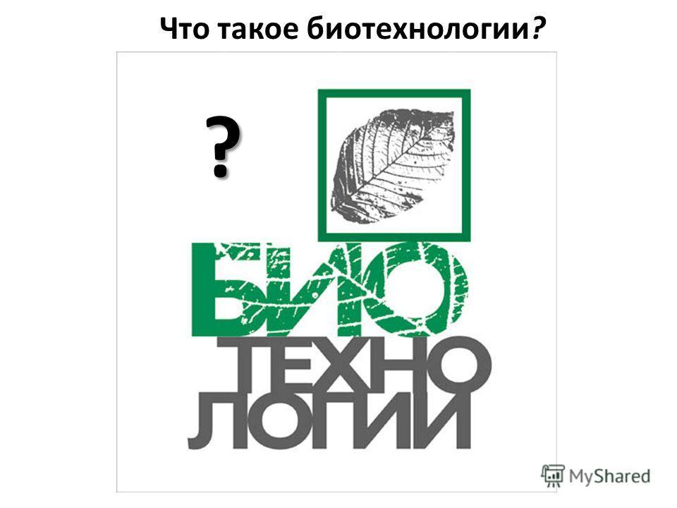 Что такое биотехнологии? ?