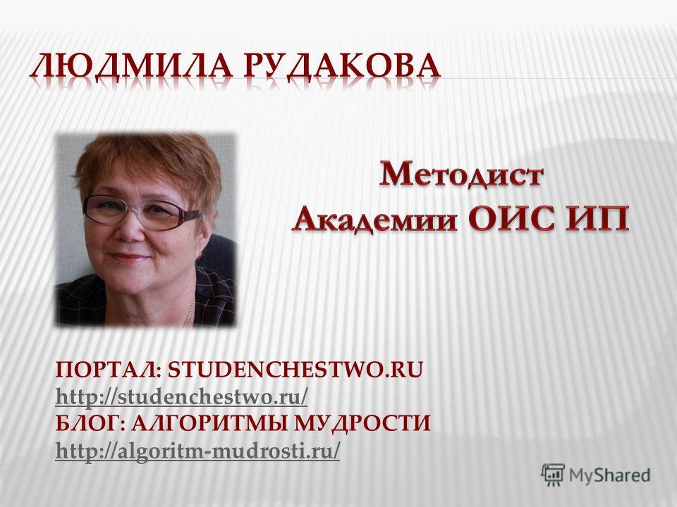 ПОРТАЛ: STUDENCHESTWO.RU http://studenchestwo.ru/ БЛОГ: АЛГОРИТМЫ МУДРОСТИ http://algoritm-mudrosti.ru/