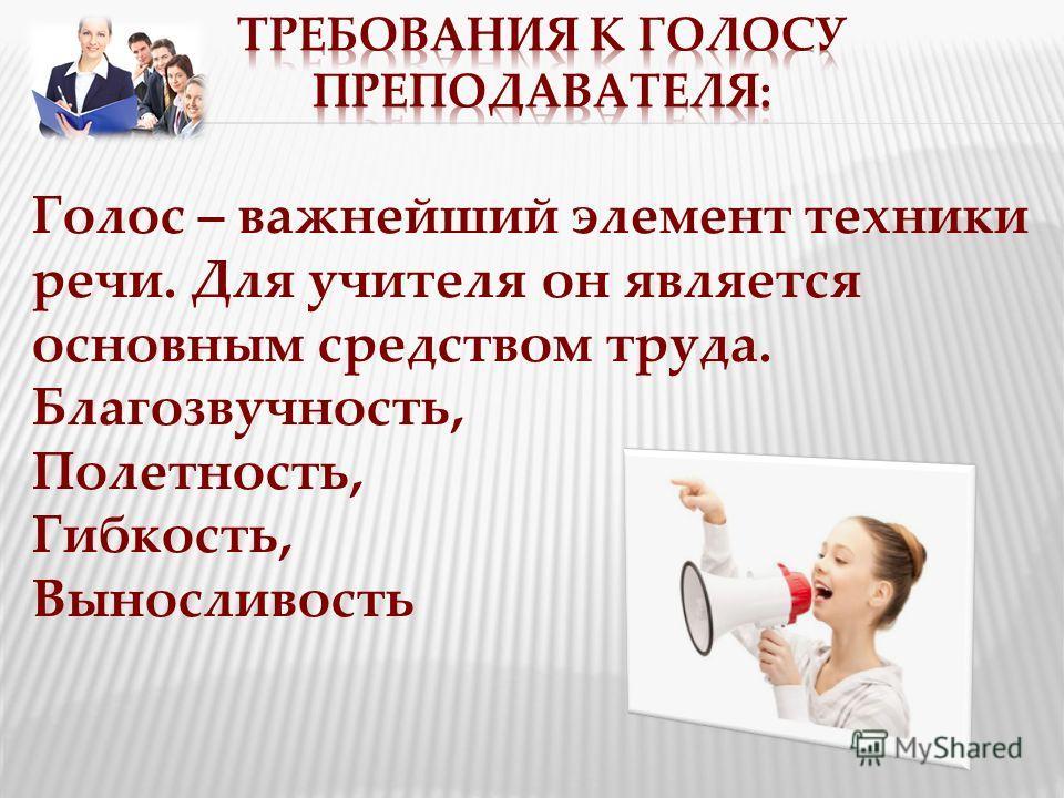 Голос – важнейший элемент техники речи. Для учителя он является основным средством труда. Благозвучность, Полетность, Гибкость, Выносливость
