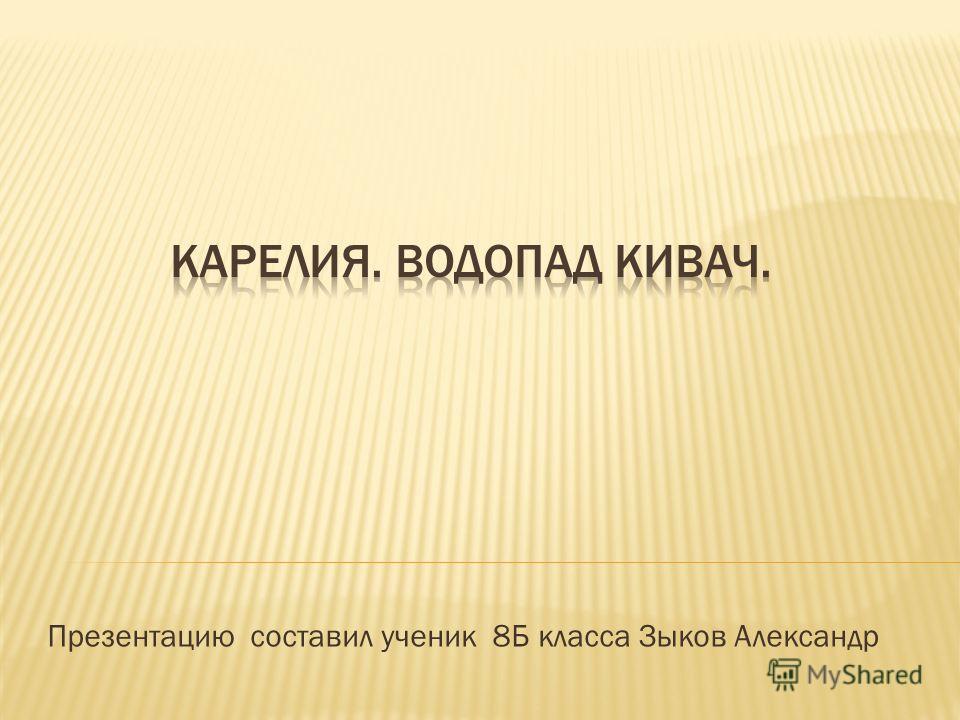 Презентацию составил ученик 8Б класса Зыков Александр
