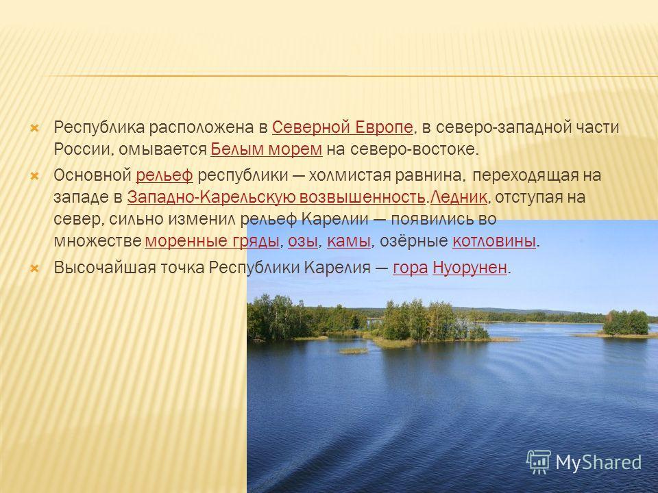 Республика расположена в Северной Европе, в северо-западной части России, омывается Белым морем на северо-востоке.Северной Европе Белым морем Основной рельеф республики холмистая равнина, переходящая на западе в Западно-Карельскую возвышенность.Ледни