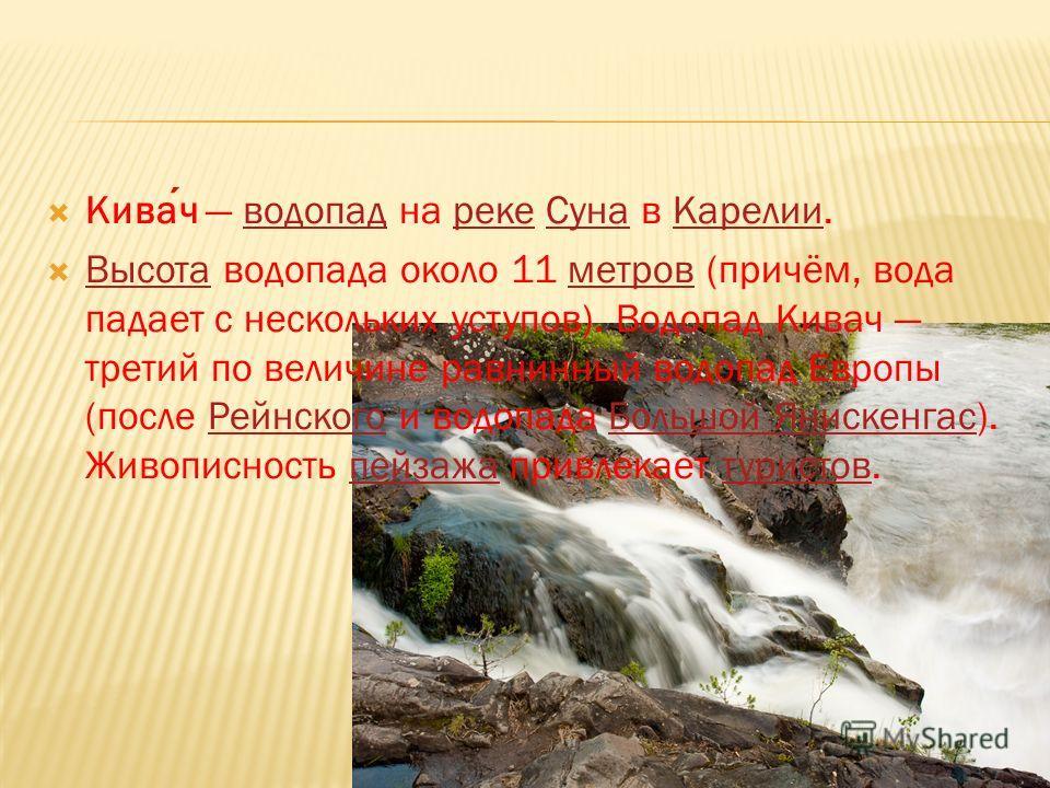 Кивач водопад на реке Суна в Карелии.водопад реке СунаКарелии Высота водопада около 11 метров (причём, вода падает с нескольких уступов). Водопад Кивач третий по величине равнинный водопад Европы (после Рейнского и водопада Большой Янискенгас). Живоп