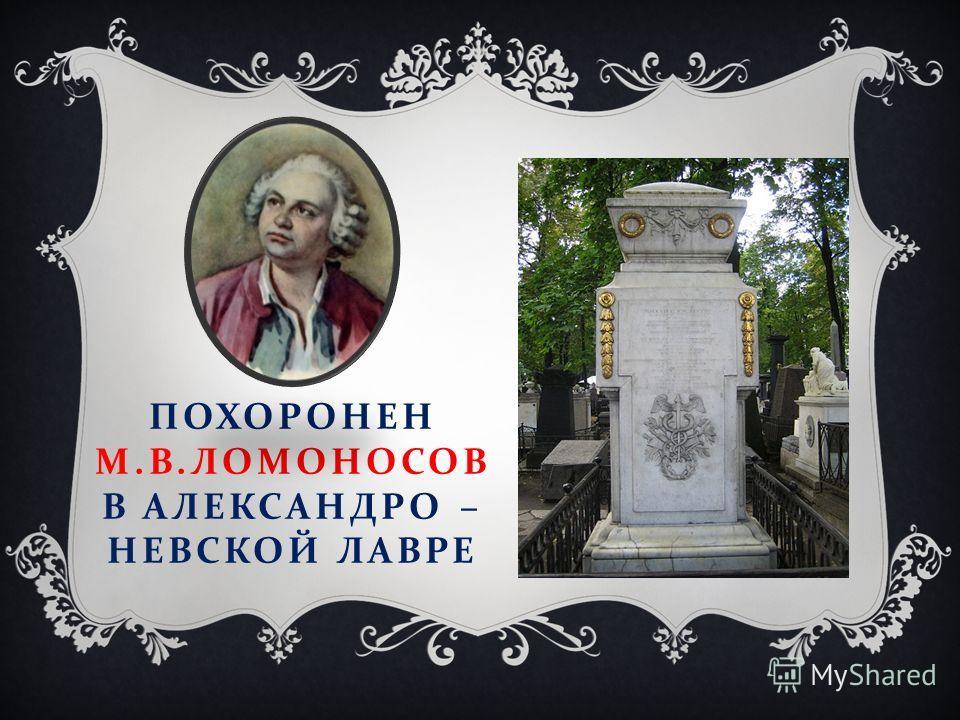 ПОХОРОНЕН М. В. ЛОМОНОСОВ В АЛЕКСАНДРО – НЕВСКОЙ ЛАВРЕ