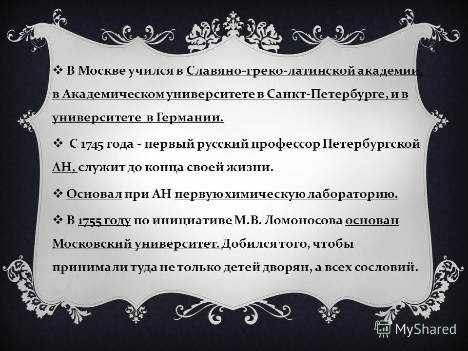В Москве учился в Славяно - греко - латинской академии, в Академическом университете в Санкт - Петербурге, и в университете в Германии. С 1745 года - первый русский профессор Петербургской АН, служит до конца своей жизни. Основал при АН первую химиче