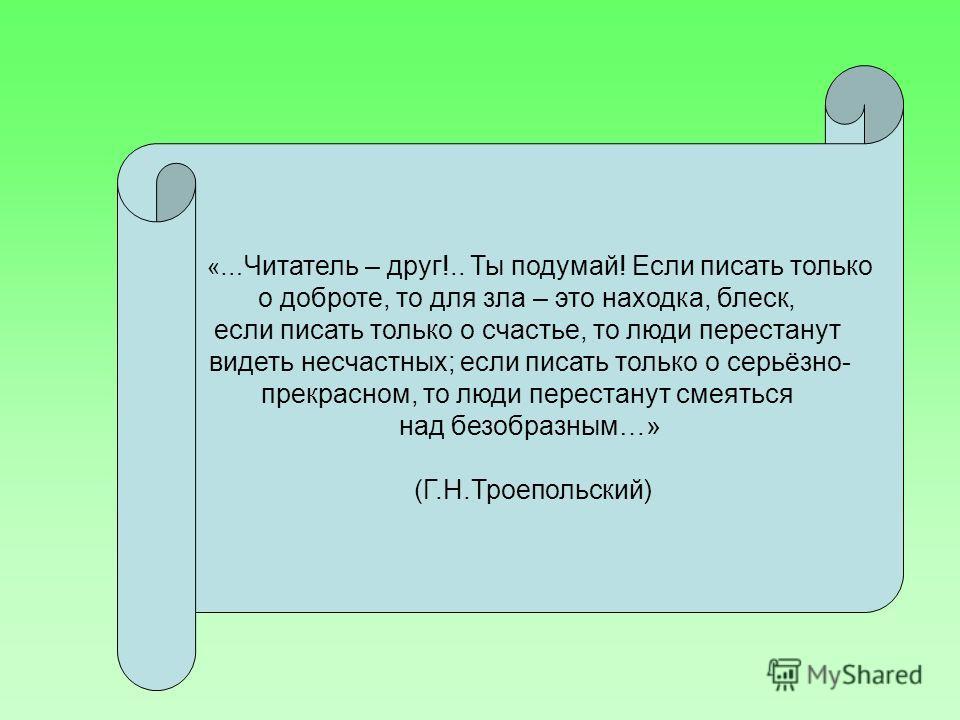 «… Читатель – друг!.. Ты подумай! Если писать только о доброте, то для зла – это находка, блеск, если писать только о счастье, то люди перестанут видеть несчастных; если писать только о серьёзно- прекрасном, то люди перестанут смеяться над безобразны
