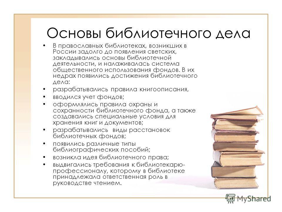 Основы библиотечного дела В православных библиотеках, возникших в России задолго до появления светских, закладывались основы библиотечной деятельности, и налаживалась система общественного использования фондов. В их недрах появились достижения библио