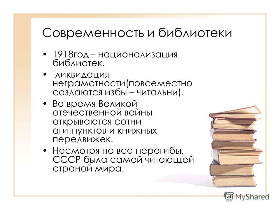 Современность и библиотеки 1918 год – национализация библиотек. ликвидация неграмотности(повсеместно создаются избы – читальни). Во время Великой отечественной войны открываются сотни агитпунктов и книжных передвижек. Несмотря на все перегибы, СССР б