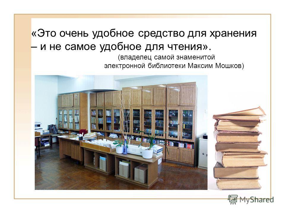 «Это очень удобное средство для хранения – и не самое удобное для чтения». (владелец самой знаменитой электронной библиотеки Максим Мошков)
