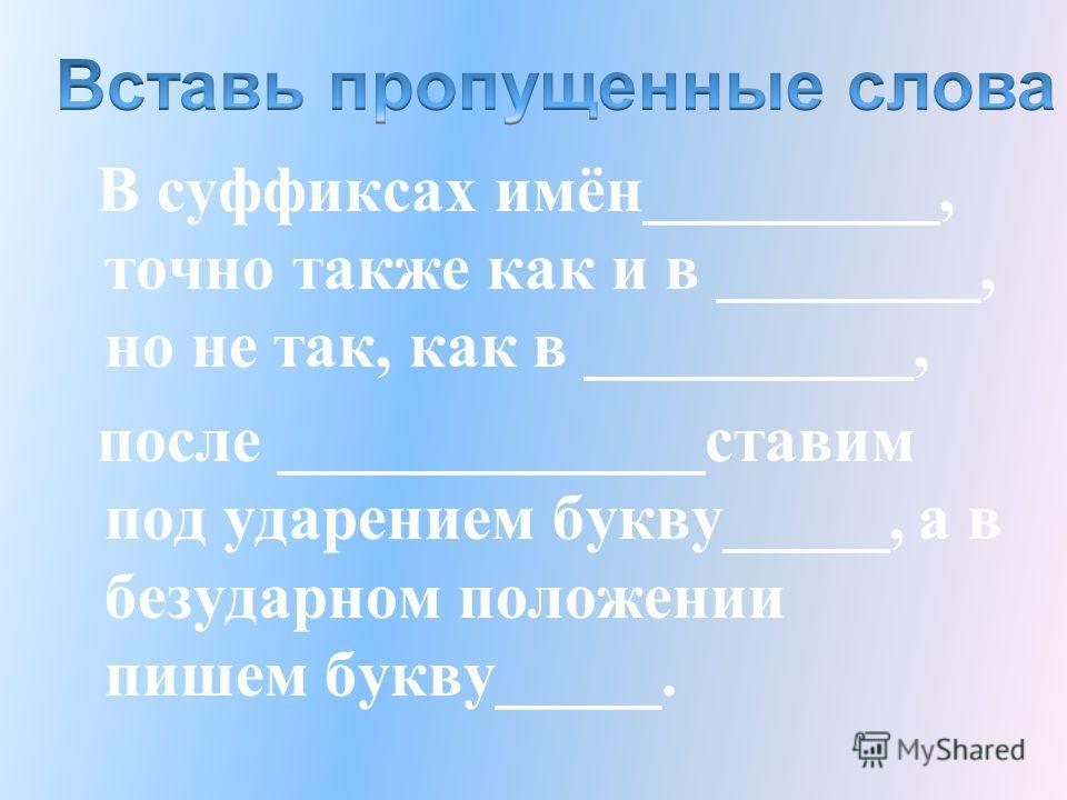В суффиксах имён_________, точно также как и в ________, но не так, как в __________, после _____________ставим под ударением букву_____, а в безударном положении пишем букву_____.