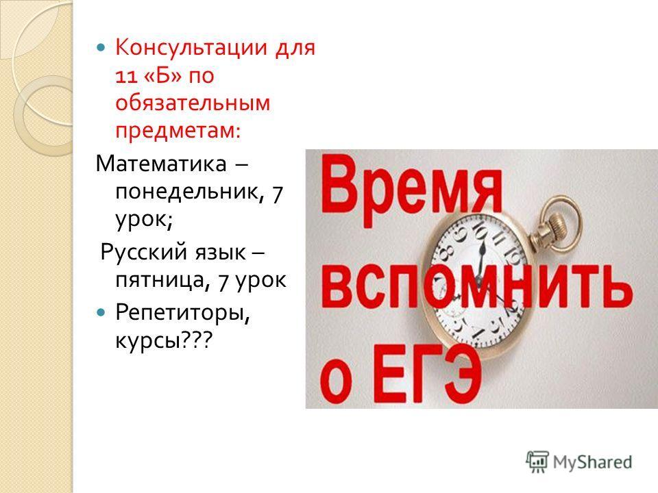 Консультации для 11 « Б » по обязательным предметам : Математика – понедельник, 7 урок ; Русский язык – пятница, 7 урок Репетиторы, курсы ???