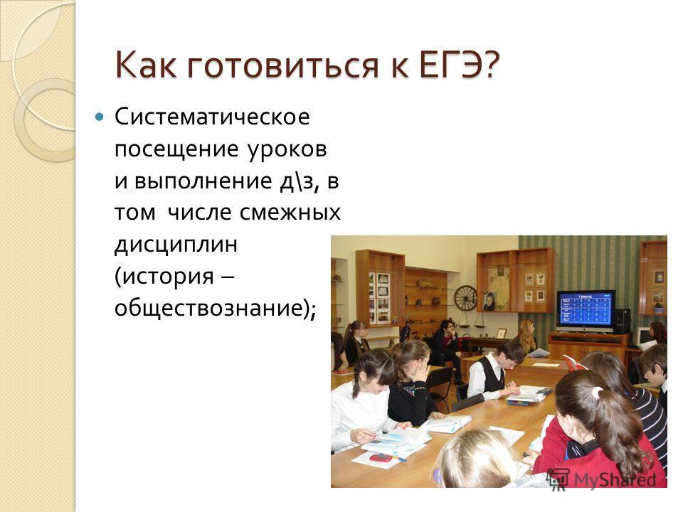 Как готовиться к ЕГЭ ? Систематическое посещение уроков и выполнение д \ з, в том числе смежных дисциплин ( история – обществознание );