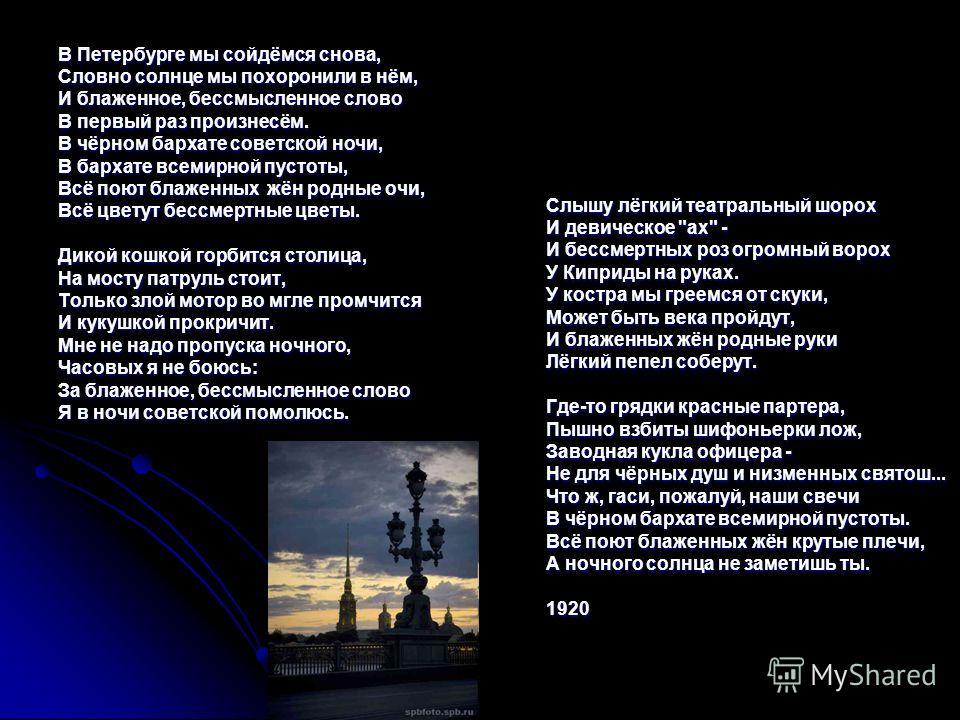 В Петербурге мы сойдёмся снова, Словно солнце мы похоронили в нём, И блаженное, бессмысленное слово В первый раз произнесём. В чёрном бархате советской ночи, В бархате всемирной пустоты, Всё поют блаженных жён родные очи, Всё цветут бессмертные цветы