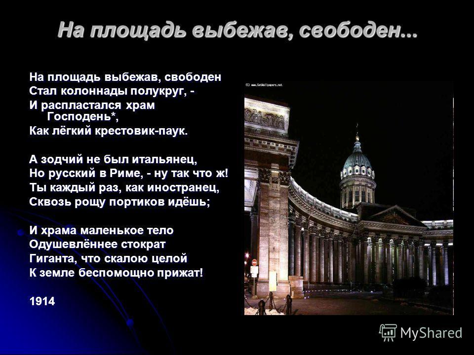 На площадь выбежав, свободен... На площадь выбежав, свободен Стал колоннады полукруг, - И распластался храм Господень*, Как лёгкий крестовик-паук. А зодчий не был итальянец, Но русский в Риме, - ну так что ж! Ты каждый раз, как иностранец, Сквозь рощ
