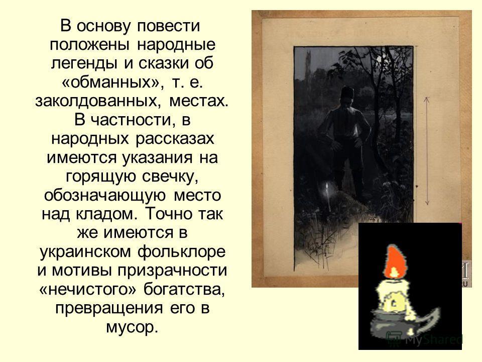В основу повести положены народные легенды и сказки об «обманных», т. е. заколдованных, местах. В частности, в народных рассказах имеются указания на горящую свечку, обозначающую место над кладом. Точно так же имеются в украинском фольклоре и мотивы