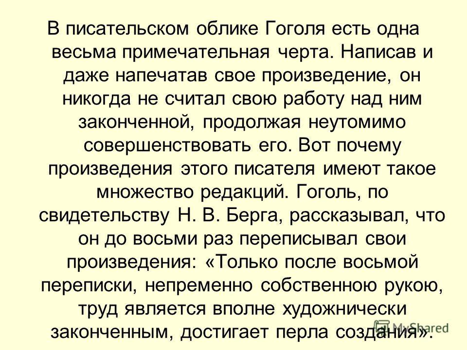 В писательском облике Гоголя есть одна весьма примечательная черта. Написав и даже напечатав свое произведение, он никогда не считал свою работу над ним законченной, продолжая неутомимо совершенствовать его. Вот почему произведения этого писателя име