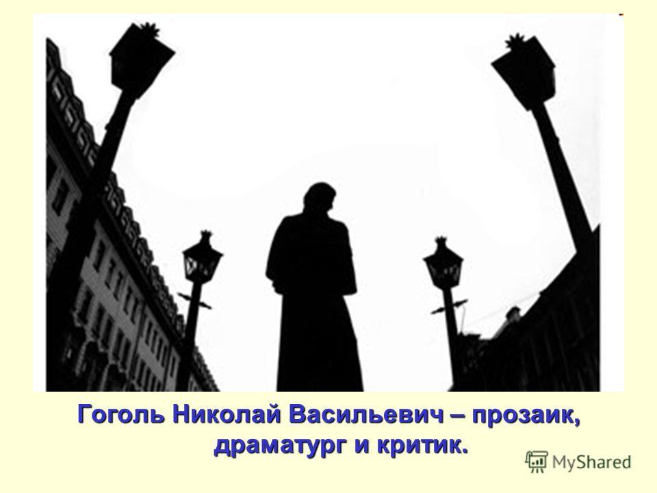 Гоголь Николай Васильевич – прозаик, драматург и критик.