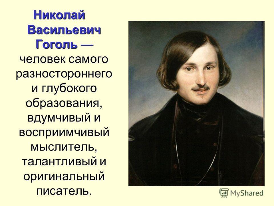 Николай Васильевич Гоголь человек самого разностороннего и глубокого образования, вдумчивый и восприимчивый мыслитель, талантливый и оригинальный писатель.